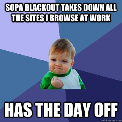 SOPA blackout takes down all the sites I browse at work Has the day off - SOPA blackout takes down all the sites I browse at work Has the day off  Success Kid