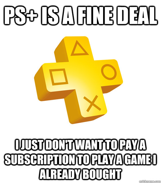PS+ is a fine deal I just don't want to pay a subscription to play a game I already bought - PS+ is a fine deal I just don't want to pay a subscription to play a game I already bought  Playstation Plus