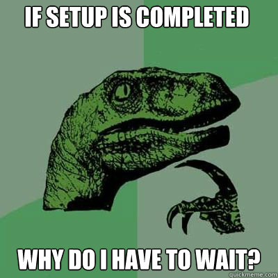 If Setup is completed Why do I have to wait?