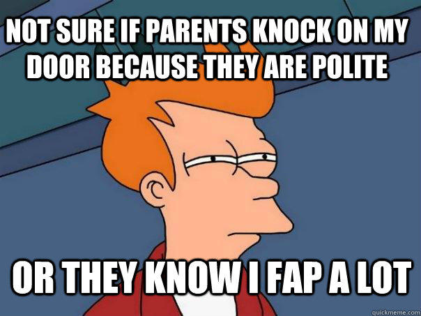 Not sure if parents knock on my door because they are polite or they know i fap a lot - Not sure if parents knock on my door because they are polite or they know i fap a lot  Futurama Fry