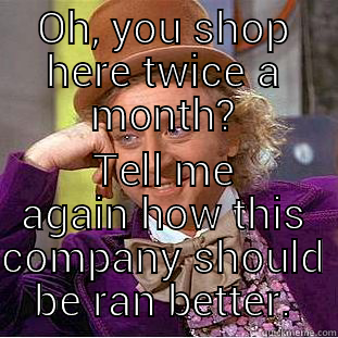 OH, YOU SHOP HERE TWICE A MONTH? TELL ME AGAIN HOW THIS COMPANY SHOULD BE RAN BETTER. Creepy Wonka