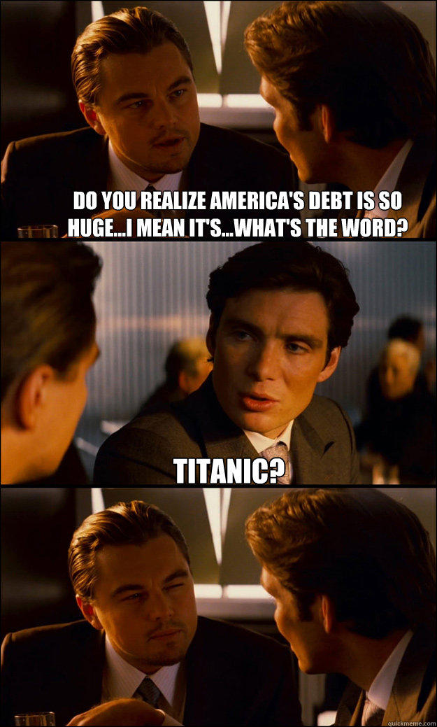Do you realize America's debt is so huge...I mean it's...what's the word? titanic?  - Do you realize America's debt is so huge...I mean it's...what's the word? titanic?   Inception