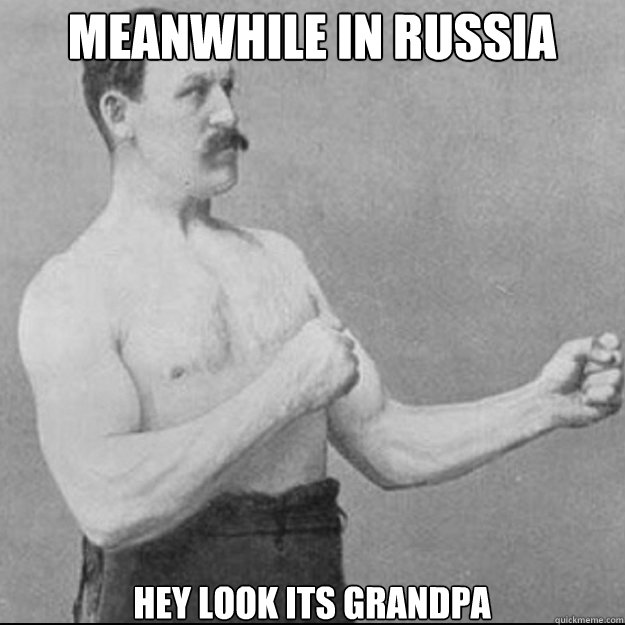 Meanwhile in russia Hey Look its grandpa