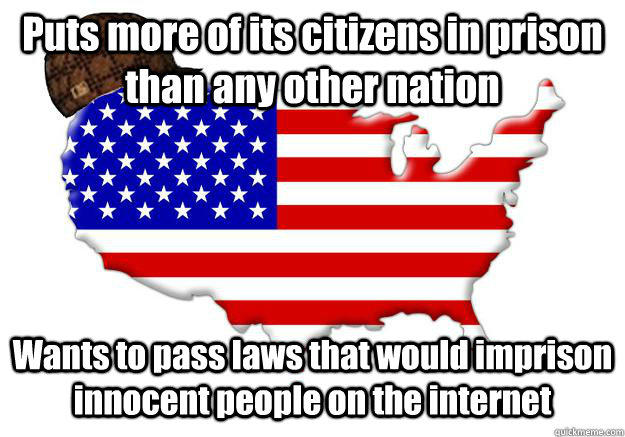 Puts more of its citizens in prison than any other nation Wants to pass laws that would imprison innocent people on the internet  Scumbag america