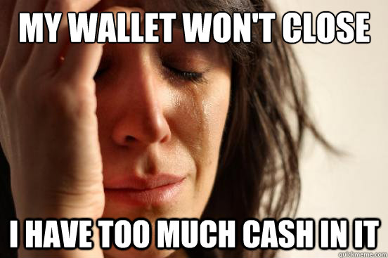 My wallet won't close I have too much cash in it - My wallet won't close I have too much cash in it  First World Problems