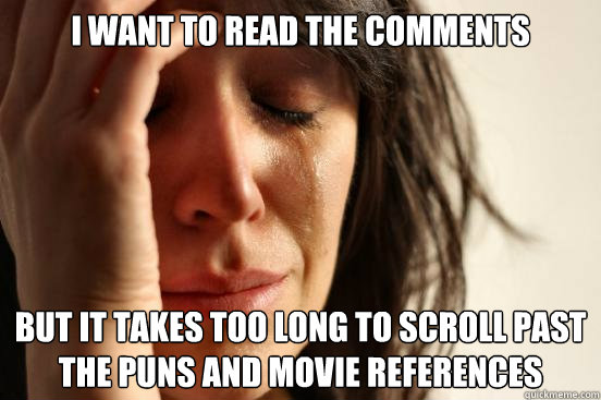 I want to read the comments But it takes too long to scroll past the puns and movie references - I want to read the comments But it takes too long to scroll past the puns and movie references  First World Problems