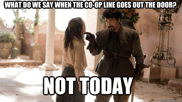 What do we say when the Co-op line goes out the door? Not Today - What do we say when the Co-op line goes out the door? Not Today  Arya not today