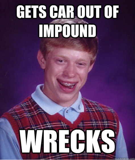 Gets car out of impound wrecks  Bad Luck Brian