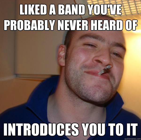 liked a band you've probably never heard of introduces you to it - liked a band you've probably never heard of introduces you to it  Good Guy Greg