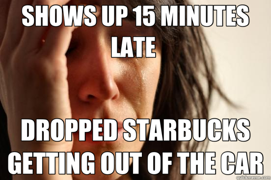 SHOWS UP 15 MINUTES LATE  DROPPED STARBUCKS GETTING OUT OF THE CAR - SHOWS UP 15 MINUTES LATE  DROPPED STARBUCKS GETTING OUT OF THE CAR  First World Problems