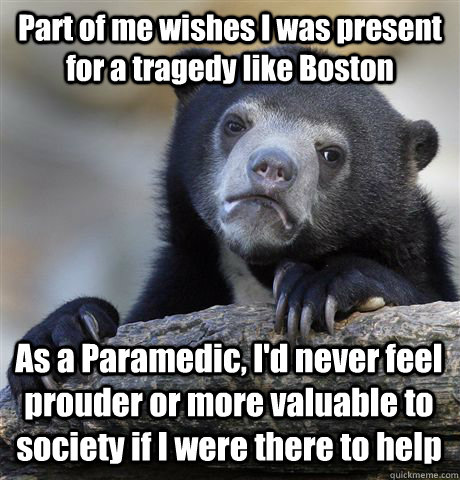 Part of me wishes I was present for a tragedy like Boston As a Paramedic, I'd never feel prouder or more valuable to society if I were there to help - Part of me wishes I was present for a tragedy like Boston As a Paramedic, I'd never feel prouder or more valuable to society if I were there to help  Confession Bear