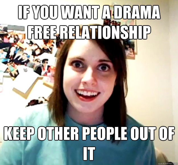 If you want a drama free relationship keep other people out of it