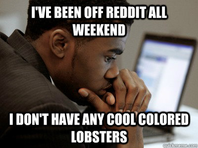 I've been off reddit all weekend i don't have any cool colored lobsters