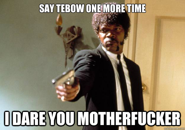 Say Tebow one more time i dare you motherfucker - Say Tebow one more time i dare you motherfucker  Samuel L Jackson
