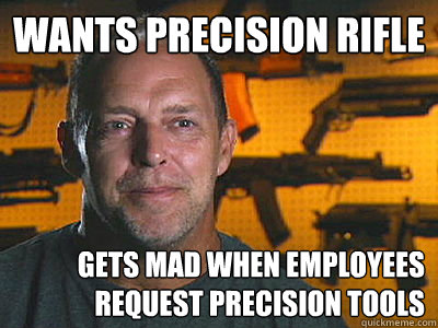 Wants precision rifle Gets mad when employees request precision tools