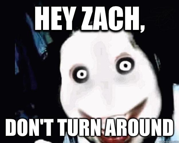 Hey Zach,  Don't turn around - Hey Zach,  Don't turn around  Jeff the Killer