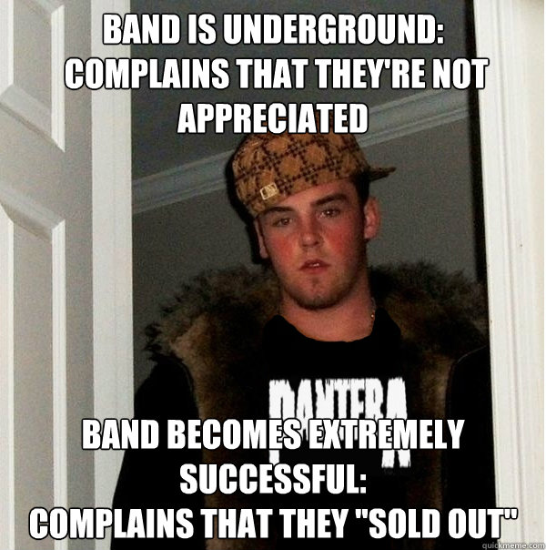 Band is underground:  complains that they're not appreciated Band becomes extremely successful: complains that they