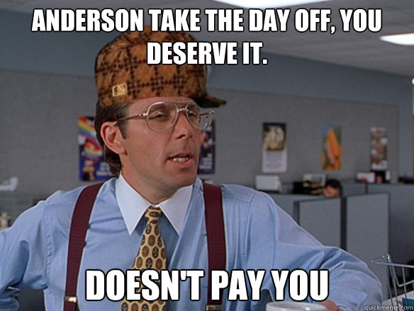Anderson take the day off, you deserve it. Doesn't pay you  - Anderson take the day off, you deserve it. Doesn't pay you   Misc