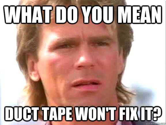 What do you mean Duct tape won't fix it?  Confused macgyver