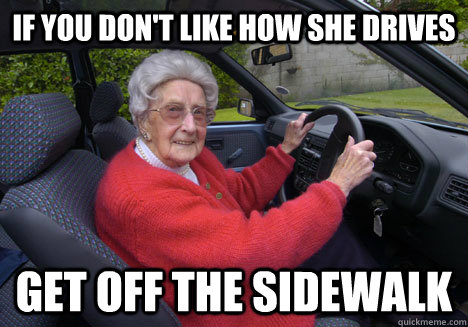 If you don't like how she drives get off the sidewalk