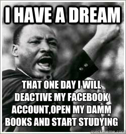 I have a dream THAT ONE DAY I WILL DEACTIVE MY FACEBOOK ACCOUNT,OPEN MY DAMM BOOKS AND START STUDYING