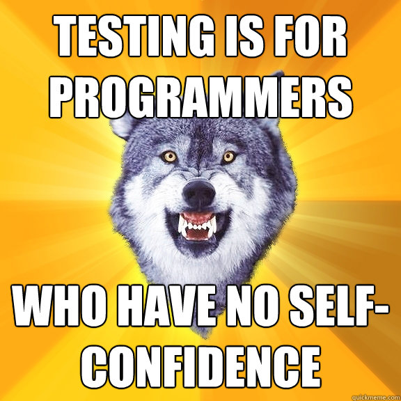 testing is for programmers who have no self-confidence - testing is for programmers who have no self-confidence  Courage Wolf