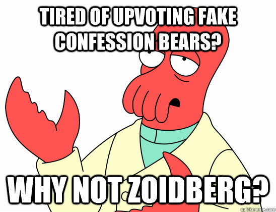 Tired of upvoting fake confession bears? WHY NOT ZOIDBERG?
