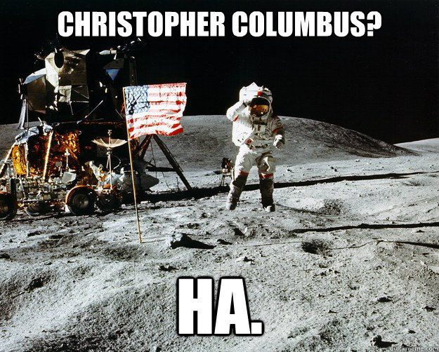 Christopher Columbus? HA. - Christopher Columbus? HA.  Unimpressed Astronaut
