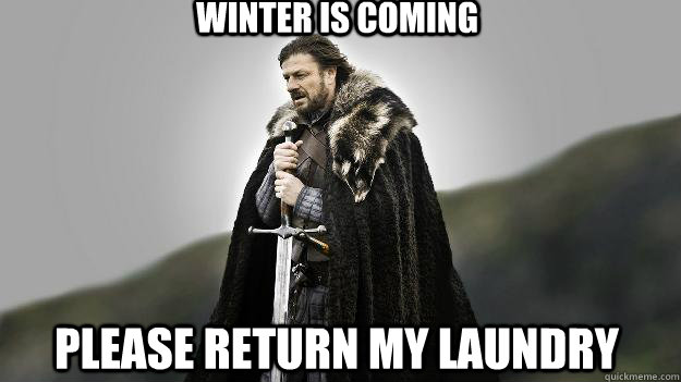 Winter is coming please return my laundry - Winter is coming please return my laundry  Ned stark winter is coming