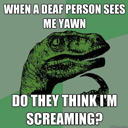 when a deaf person sees me yawn do they think i'm screaming? - when a deaf person sees me yawn do they think i'm screaming?  Philosoraptor
