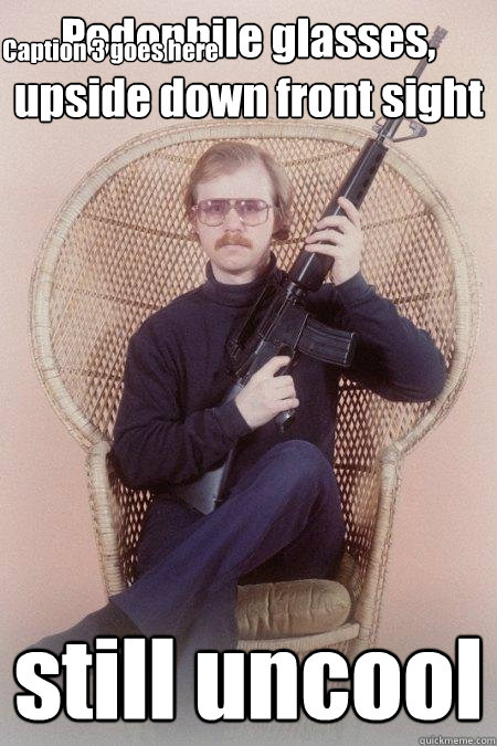 Pedophile glasses, upside down front sight still uncool Caption 3 goes here  Sharpshooter Shawn
