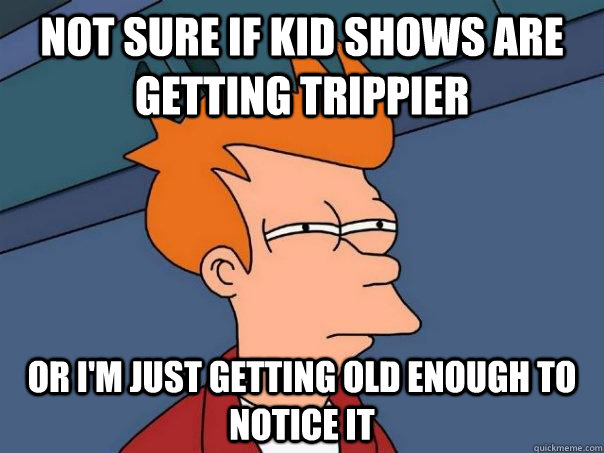 Not Sure if kid shows are getting trippier Or I'm just getting old enough to notice it - Not Sure if kid shows are getting trippier Or I'm just getting old enough to notice it  Futurama Fry