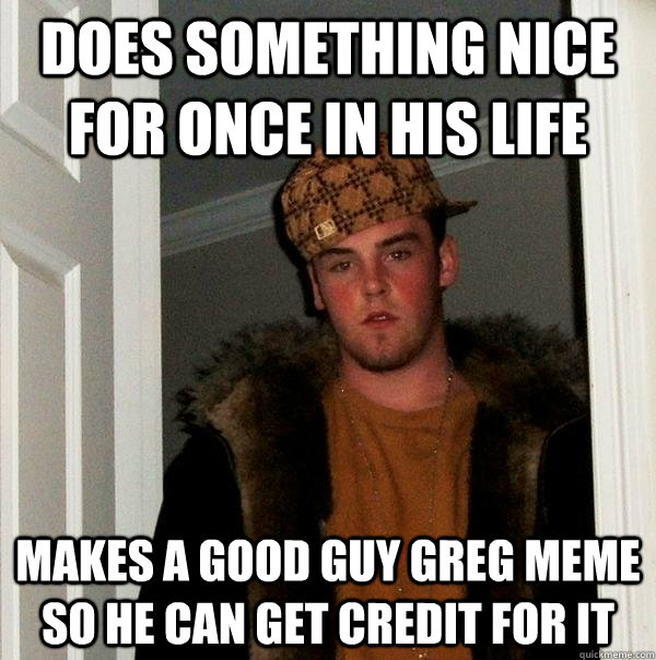 Does something nice for once in his life Makes a Good Guy greg meme so he can get credit for it - Does something nice for once in his life Makes a Good Guy greg meme so he can get credit for it  Scumbag Steve