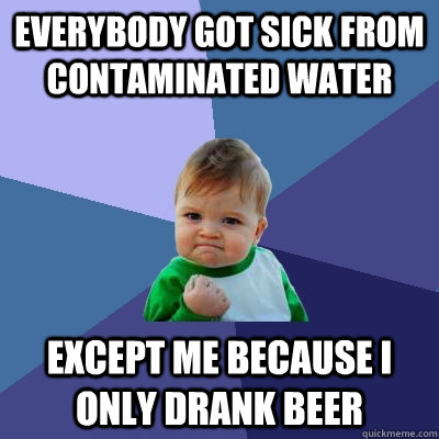 Everybody got sick from contaminated water Except me because I only drank beer - Everybody got sick from contaminated water Except me because I only drank beer  Success Kid