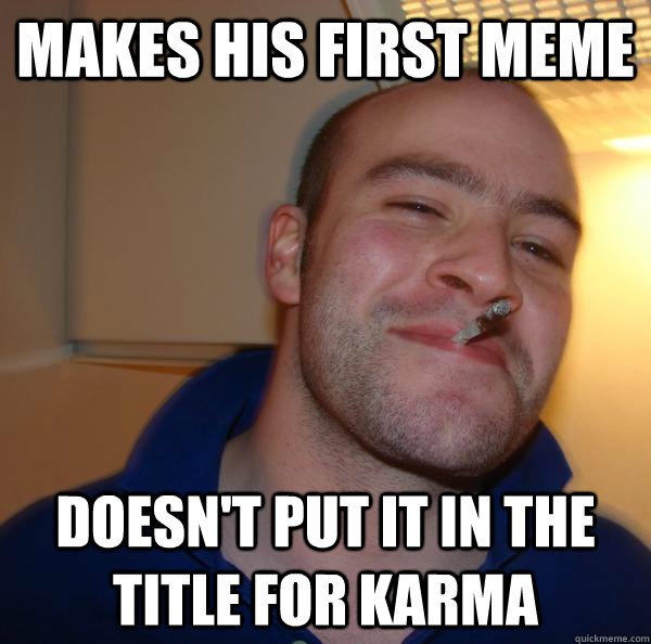 Makes his first meme doesn't put it in the title for karma - Makes his first meme doesn't put it in the title for karma  Misc