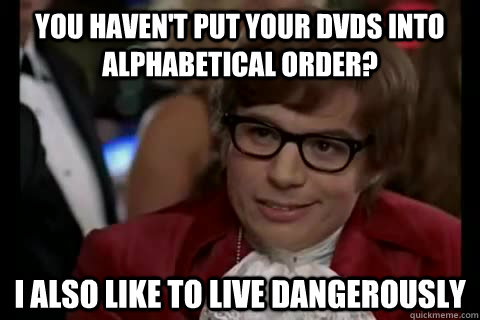 you haven't put your dvds into alphabetical order? i also like to live dangerously  Dangerously - Austin Powers