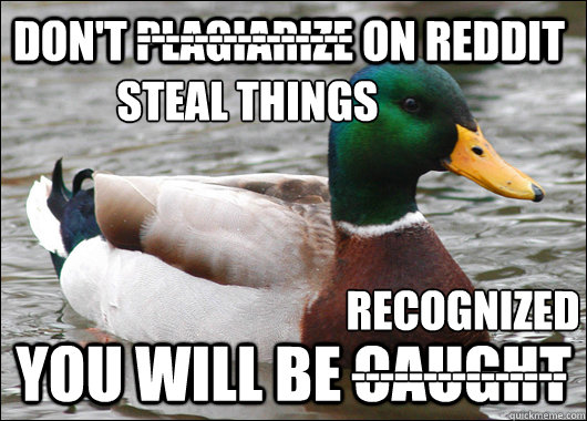 Don't Plagiarize on Reddit You will be caught --------------- Steal things --------------- Recognized - Don't Plagiarize on Reddit You will be caught --------------- Steal things --------------- Recognized  Actual Advice Mallard