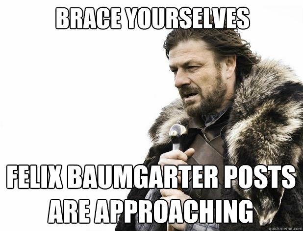 brace yourselves Felix Baumgarter posts are approaching  - brace yourselves Felix Baumgarter posts are approaching   Misc