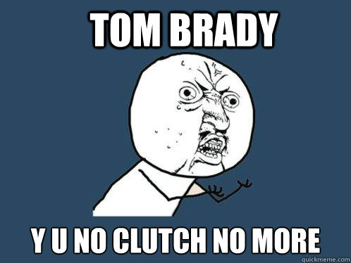 Tom Brady y u no clutch no more - Tom Brady y u no clutch no more  Y U No