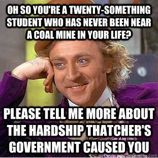 Oh so you're a twenty-something student who has never been near a coal mine in your life? Please tell me more about the hardship Thatcher's government caused you - Oh so you're a twenty-something student who has never been near a coal mine in your life? Please tell me more about the hardship Thatcher's government caused you  Psychotic Willy Wonka