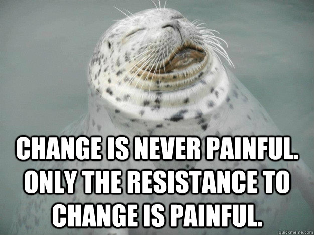 Change is never painful. Only the resistance to change is painful. - Change is never painful. Only the resistance to change is painful.  Zen Seal