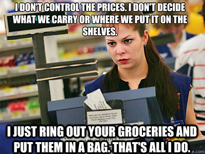 I don't control the prices. I don't decide what we carry or where we put it on the shelves.  I just ring out your groceries and put them in a bag. That's all I do.