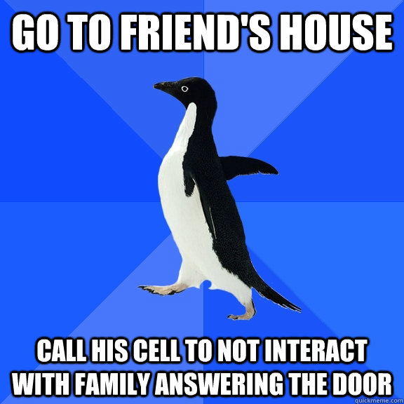 Go to friend's house Call his Cell to not interact with family answering the door - Go to friend's house Call his Cell to not interact with family answering the door  Socially Awkward Penguin