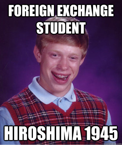 Foreign Exchange Student Hiroshima 1945 - Foreign Exchange Student Hiroshima 1945  Bad Luck Brian