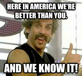 Here in America we're  better than you. And we know it!