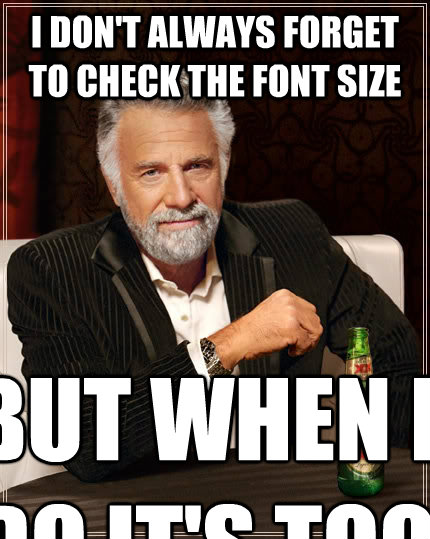 I don't always forget to check the font size But when I do It's too late - I don't always forget to check the font size But when I do It's too late  The Most Interesting Man In The World
