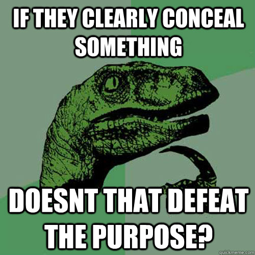 If they clearly conceal something doesnt that defeat the purpose? - If they clearly conceal something doesnt that defeat the purpose?  Philosoraptor