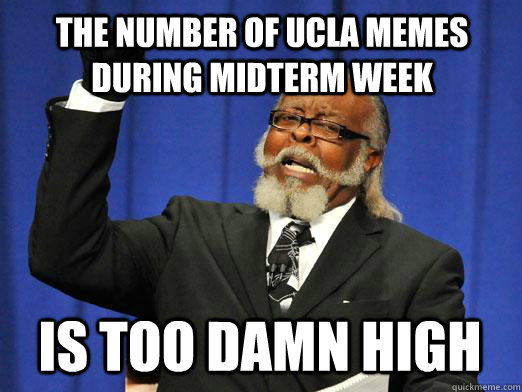 the number of ucla memes during midterm week IS too damn high - the number of ucla memes during midterm week IS too damn high  I am too damn high