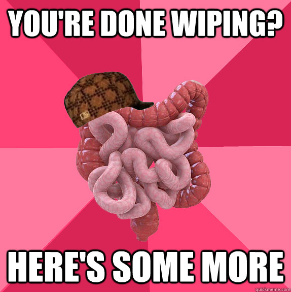 you're done wiping? here's some more - you're done wiping? here's some more  Scumbag Intestines