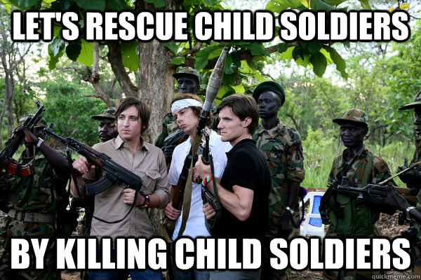 Let's rescue child soldiers By killing child soldiers - Let's rescue child soldiers By killing child soldiers  Kony